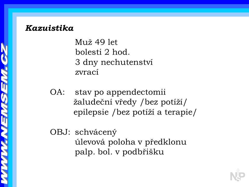 Kazuistika Muž 49 let bolesti 2 hod. 3 dny nechutenství zvrací OA: stav po appendectomii žaludeční vředy /bez potíží/ epilepsie /bez potíží a terapie/