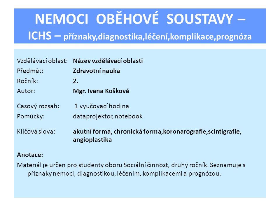 NEMOCI OBĚHOVÉ SOUSTAVY – ICHS – příznaky,diagnostika,léčení,komplikace,prognóza Vzdělávací oblast:Název vzdělávací oblasti Předmět:Zdravotní nauka Ročník:2.