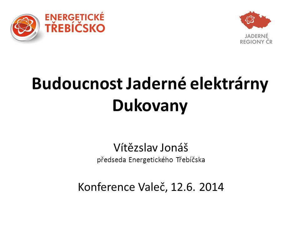 Budoucnost Jaderné elektrárny Dukovany Vítězslav Jonáš předseda Energetického Třebíčska Konference Valeč, 12.6. 2014