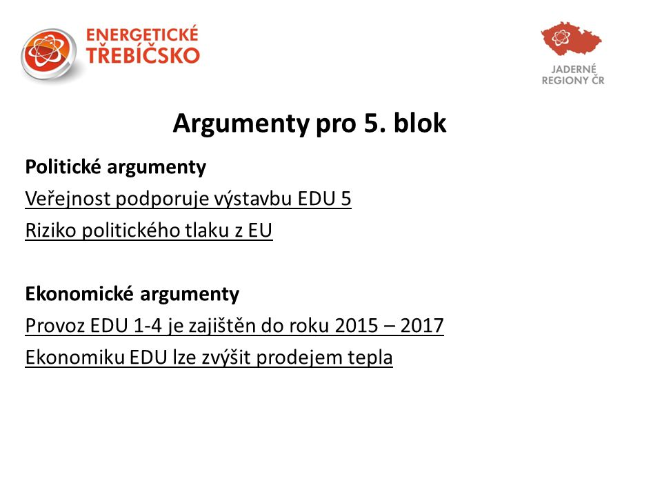 Argumenty pro 5. blok Politické argumenty Veřejnost podporuje výstavbu EDU 5 Riziko politického tlaku z EU Ekonomické argumenty Provoz EDU 1-4 je zaji