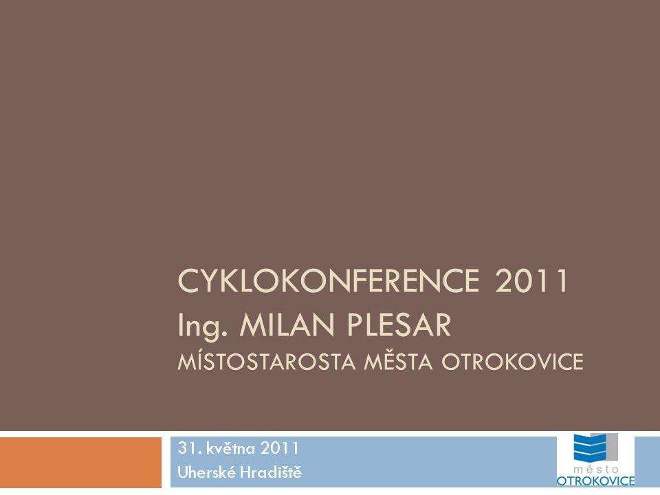 CYKLOKONFERENCE 2011 Ing. MILAN PLESAR MÍSTOSTAROSTA MĚSTA OTROKOVICE 31. května 2011 Uherské Hradiště