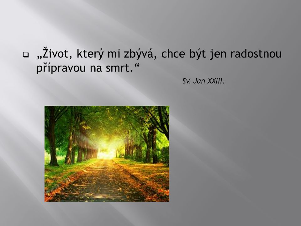 """ """"Život, který mi zbývá, chce být jen radostnou přípravou na smrt."""" Sv. Jan XXIII."""