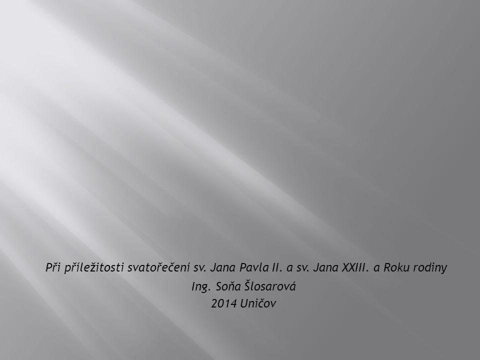 Při příležitosti svatořečení sv. Jana Pavla II. a sv. Jana XXIII. a Roku rodiny Ing. Soňa Šlosarová 2014 Uničov