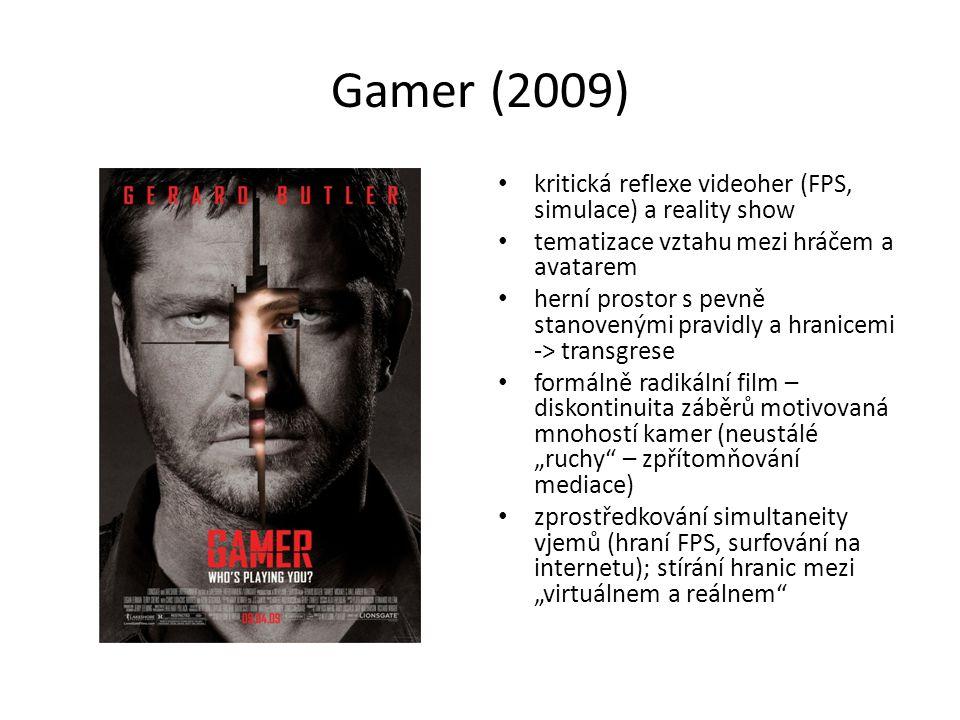 """Gamer (2009) kritická reflexe videoher (FPS, simulace) a reality show tematizace vztahu mezi hráčem a avatarem herní prostor s pevně stanovenými pravidly a hranicemi -> transgrese formálně radikální film – diskontinuita záběrů motivovaná mnohostí kamer (neustálé """"ruchy – zpřítomňování mediace) zprostředkování simultaneity vjemů (hraní FPS, surfování na internetu); stírání hranic mezi """"virtuálnem a reálnem"""