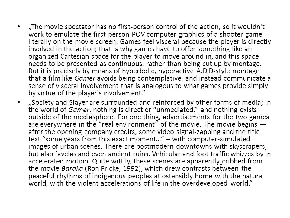 """The movie spectator has no first-person control of the action, so it wouldn t work to emulate the first-person-POV computer graphics of a shooter game literally on the movie screen."