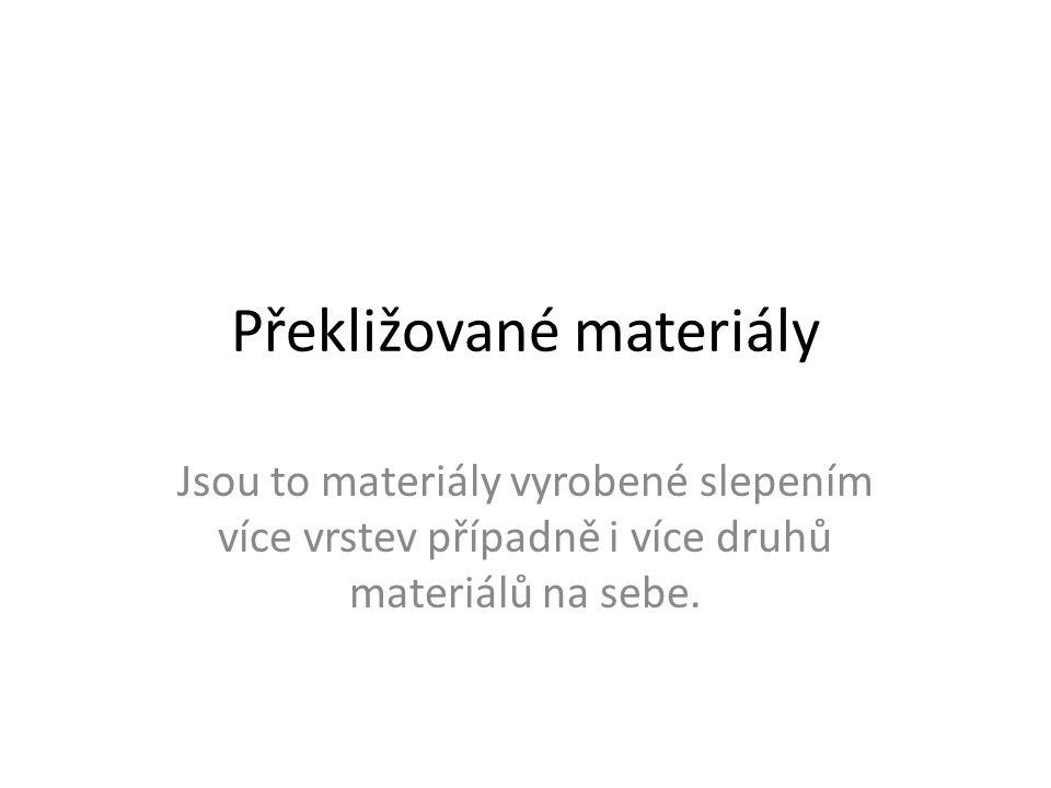 Překližované materiály Jsou to materiály vyrobené slepením více vrstev případně i více druhů materiálů na sebe.
