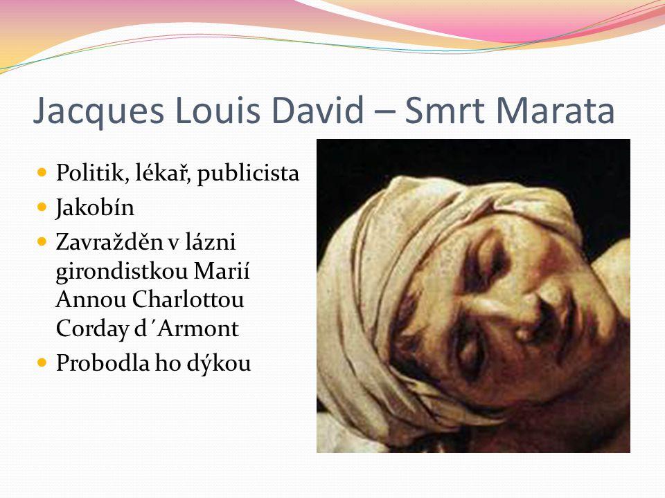 Jacques Louis David – Smrt Marata Politik, lékař, publicista Jakobín Zavražděn v lázni girondistkou Marií Annou Charlottou Corday d´Armont Probodla ho
