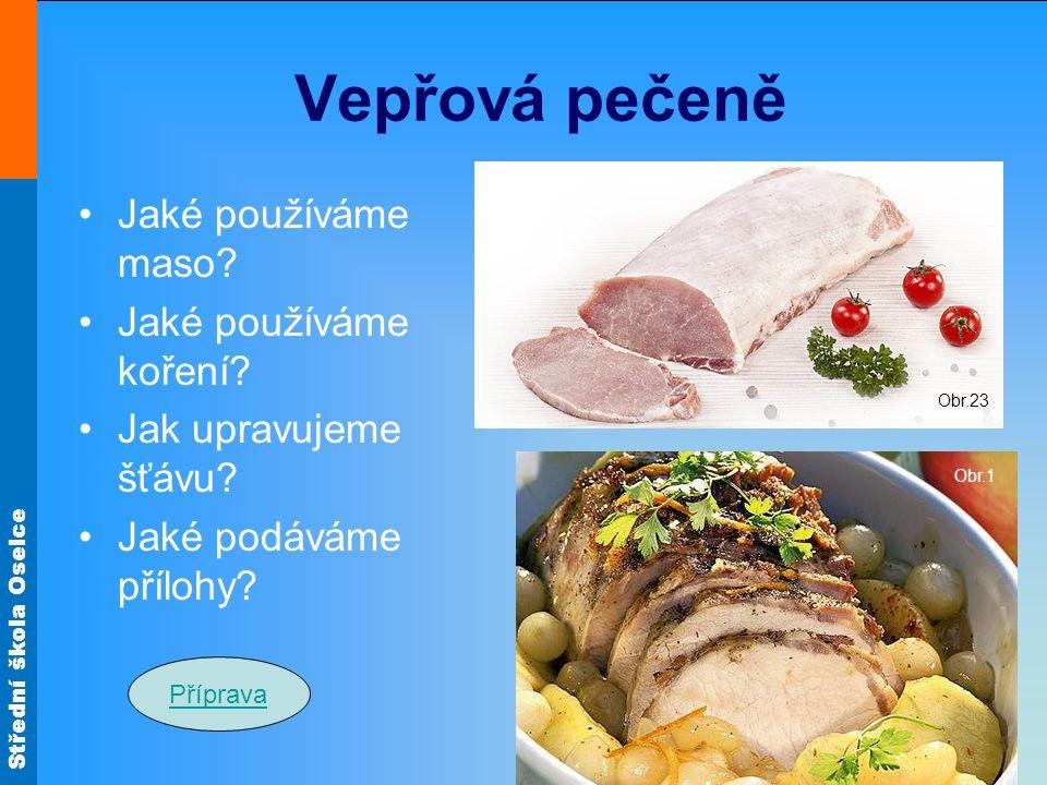 Střední škola Oselce Vepřová pečeně Jaké používáme maso? Jaké používáme koření? Jak upravujeme šťávu? Jaké podáváme přílohy? Obr.1 Obr.23 Příprava