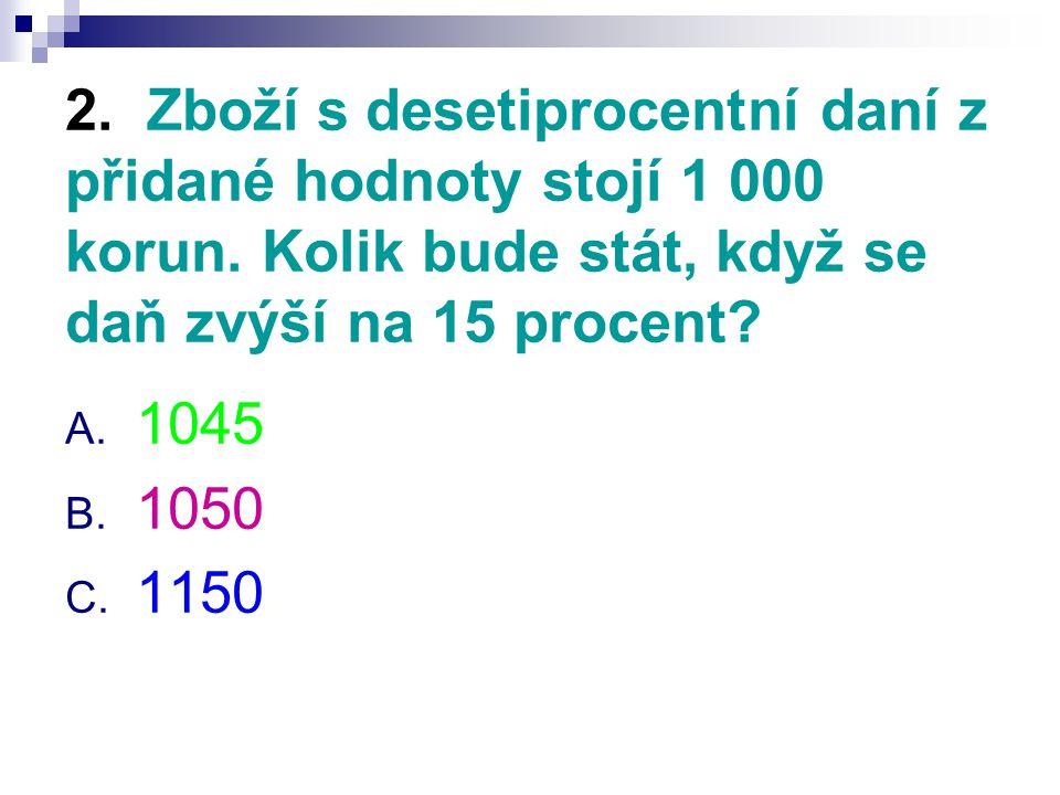 2. Zboží s desetiprocentní daní z přidané hodnoty stojí 1 000 korun. Kolik bude stát, když se daň zvýší na 15 procent? A. 1045 B. 1050 C. 1150