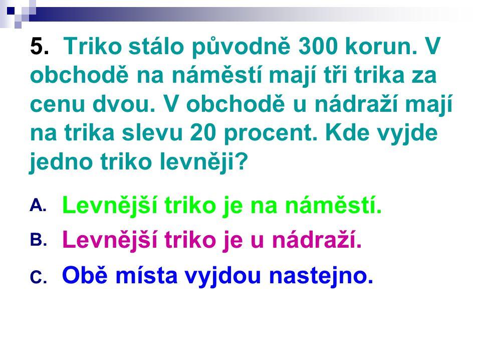 5. Triko stálo původně 300 korun. V obchodě na náměstí mají tři trika za cenu dvou. V obchodě u nádraží mají na trika slevu 20 procent. Kde vyjde jedn