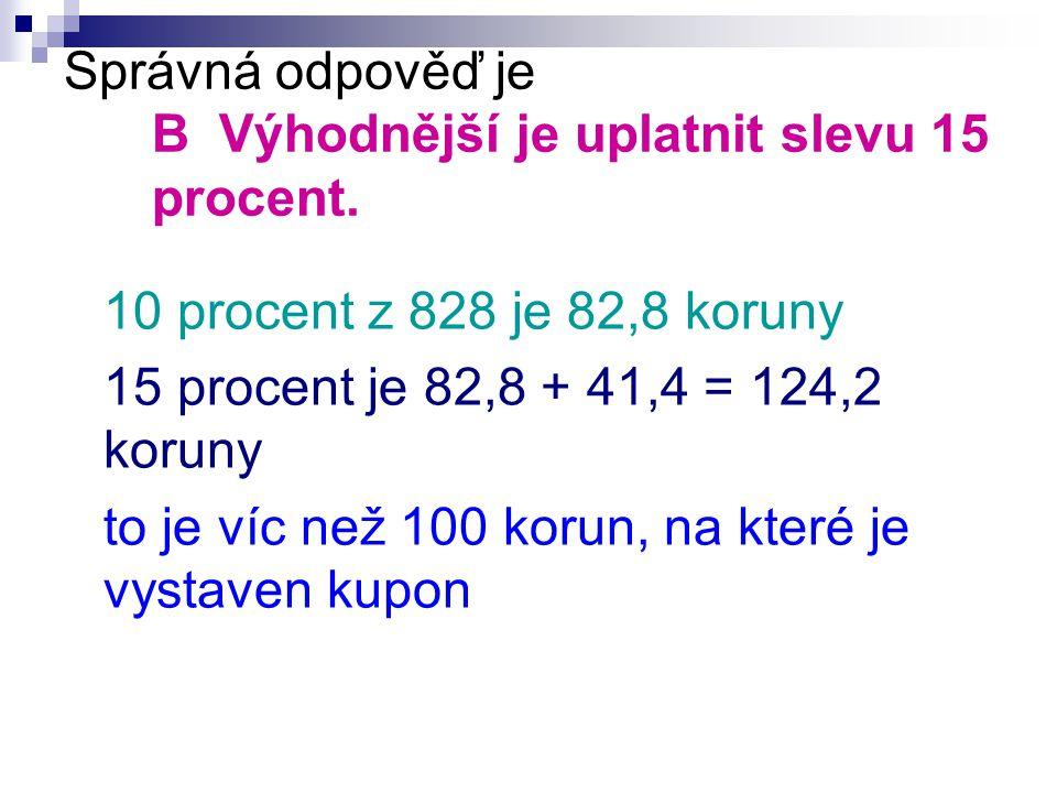 Správná odpověď je B Výhodnější je uplatnit slevu 15 procent. 10 procent z 828 je 82,8 koruny 15 procent je 82,8 + 41,4 = 124,2 koruny to je víc než 1