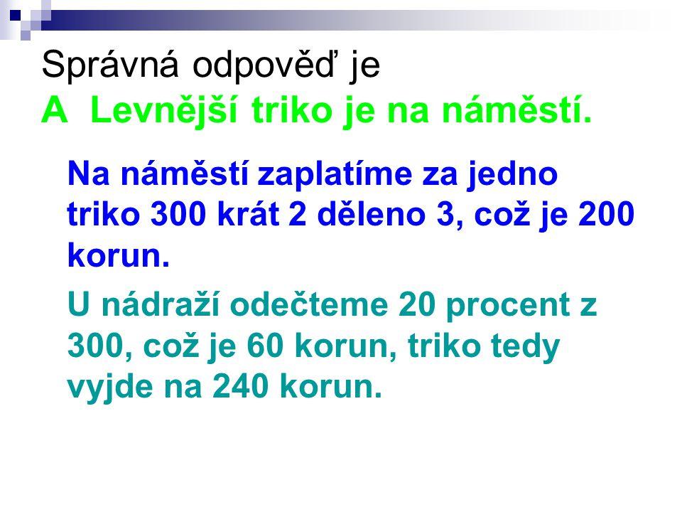 Správná odpověď je A Levnější triko je na náměstí. Na náměstí zaplatíme za jedno triko 300 krát 2 děleno 3, což je 200 korun. U nádraží odečteme 20 pr