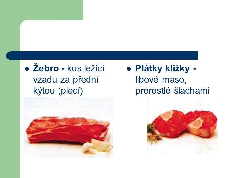 Žebro - kus ležící vzadu za přední kýtou (plecí) Plátky kližky - libové maso, prorostlé šlachami