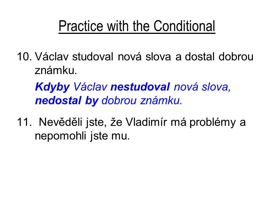 Practice with the Conditional 10.Václav studoval nová slova a dostal dobrou známku. Kdyby Václav nestudoval nová slova, nedostal by dobrou známku. 11.