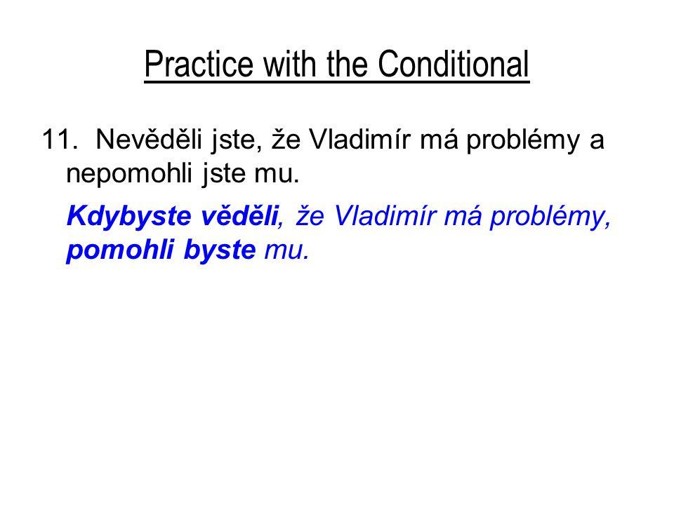 Practice with the Conditional 11. Nevěděli jste, že Vladimír má problémy a nepomohli jste mu. Kdybyste věděli, že Vladimír má problémy, pomohli byste