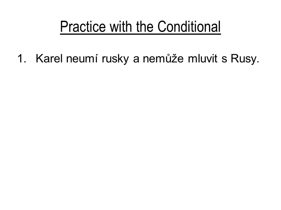 Practice with the Conditional 1.Karel neumí rusky a nemůže mluvit s Rusy.