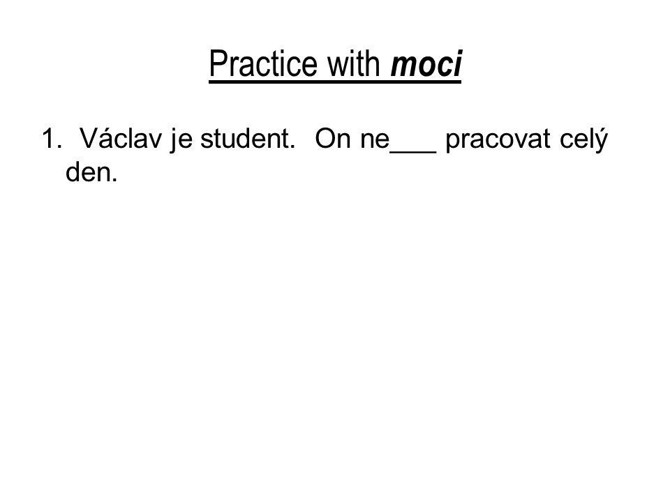 Practice with moci 1.Václav je student. On nemůže pracovat celý den.