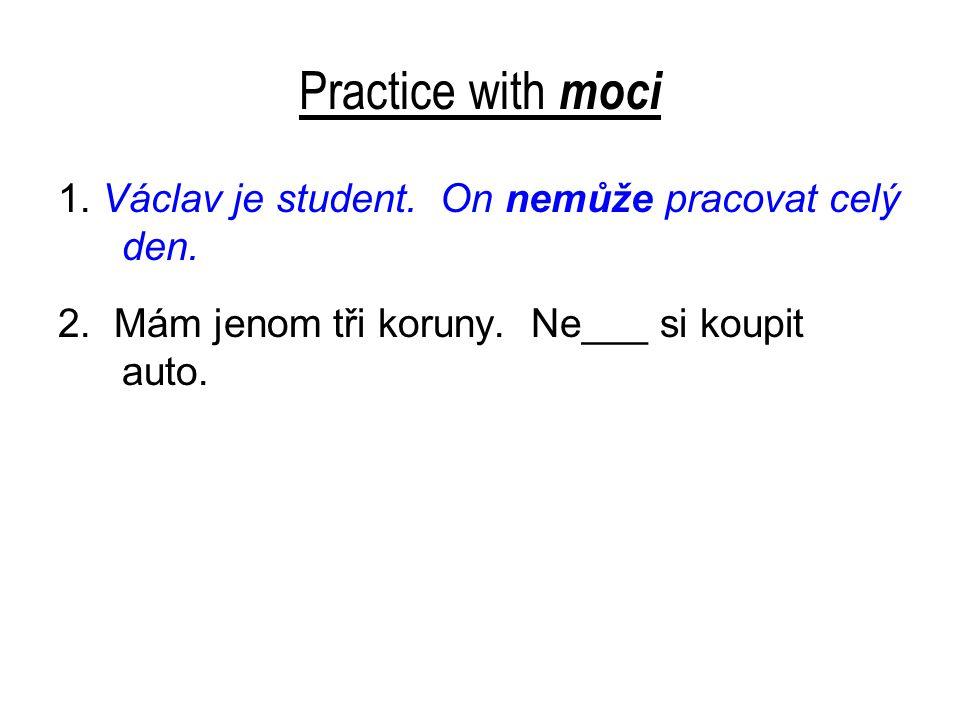 Practice with moci 1. Václav je student. On nemůže pracovat celý den.