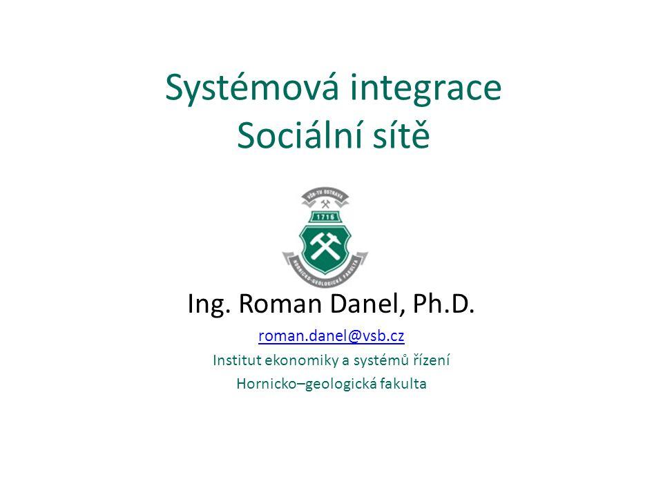 Systémová integrace Sociální sítě Ing. Roman Danel, Ph.D. roman.danel@vsb.cz Institut ekonomiky a systémů řízení Hornicko–geologická fakulta