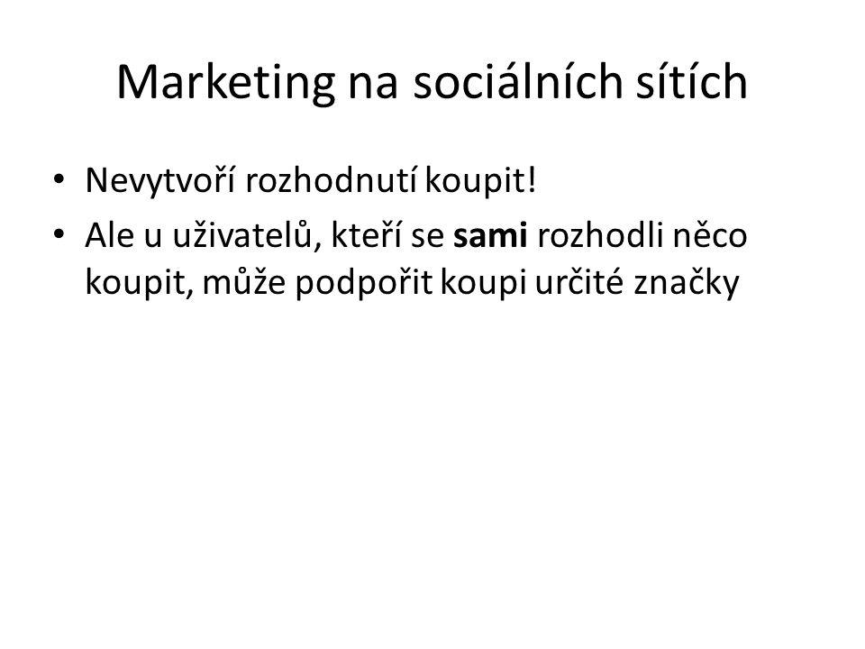 Marketing na sociálních sítích Nevytvoří rozhodnutí koupit! Ale u uživatelů, kteří se sami rozhodli něco koupit, může podpořit koupi určité značky