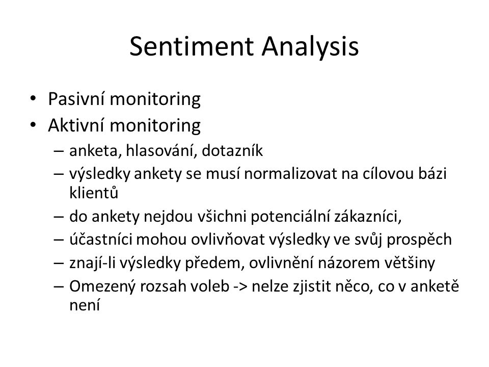 Sentiment Analysis Pasivní monitoring Aktivní monitoring – anketa, hlasování, dotazník – výsledky ankety se musí normalizovat na cílovou bázi klientů