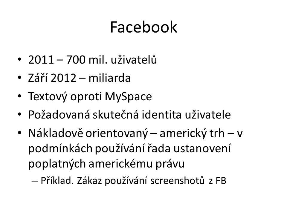 Facebook 2011 – 700 mil. uživatelů Září 2012 – miliarda Textový oproti MySpace Požadovaná skutečná identita uživatele Nákladově orientovaný – americký