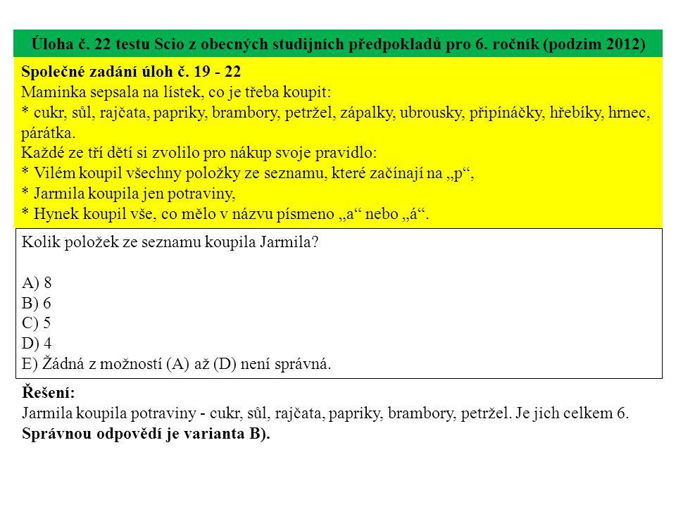 Úloha č. 22 testu Scio z obecných studijních předpokladů pro 6. ročník (podzim 2012) Kolik položek ze seznamu koupila Jarmila? A) 8 B) 6 C) 5 D) 4 E)