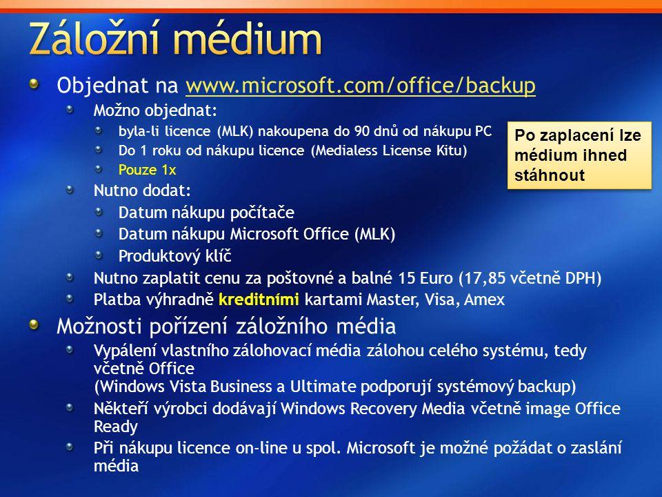 Objednat na www.microsoft.com/office/backupwww.microsoft.com/office/backup Možno objednat: byla-li licence (MLK) nakoupena do 90 dnů od nákupu PC Do 1 roku od nákupu licence (Medialess License Kitu) Pouze 1x Nutno dodat: Datum nákupu počítače Datum nákupu Microsoft Office (MLK) Produktový klíč Nutno zaplatit cenu za poštovné a balné 15 Euro (17,85 včetně DPH) Platba výhradně kreditními kartami Master, Visa, Amex Možnosti pořízení záložního média Vypálení vlastního zálohovací média zálohou celého systému, tedy včetně Office (Windows Vista Business a Ultimate podporují systémový backup) Někteří výrobci dodávají Windows Recovery Media včetně image Office Ready Při nákupu licence on-line u spol.