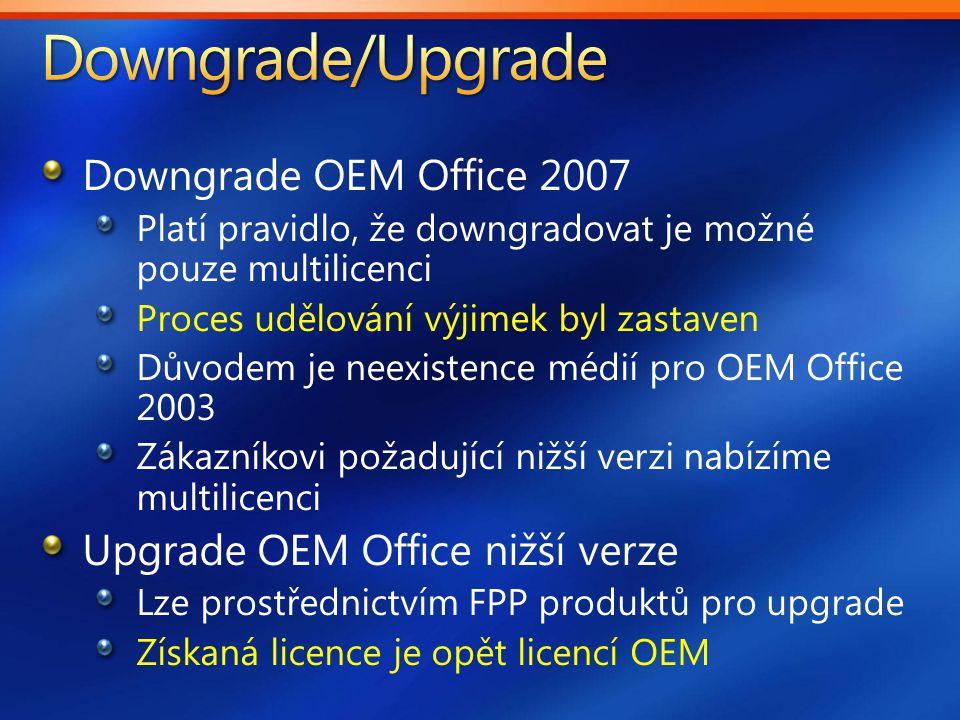 Downgrade OEM Office 2007 Platí pravidlo, že downgradovat je možné pouze multilicenci Proces udělování výjimek byl zastaven Důvodem je neexistence médií pro OEM Office 2003 Zákazníkovi požadující nižší verzi nabízíme multilicenci Upgrade OEM Office nižší verze Lze prostřednictvím FPP produktů pro upgrade Získaná licence je opět licencí OEM