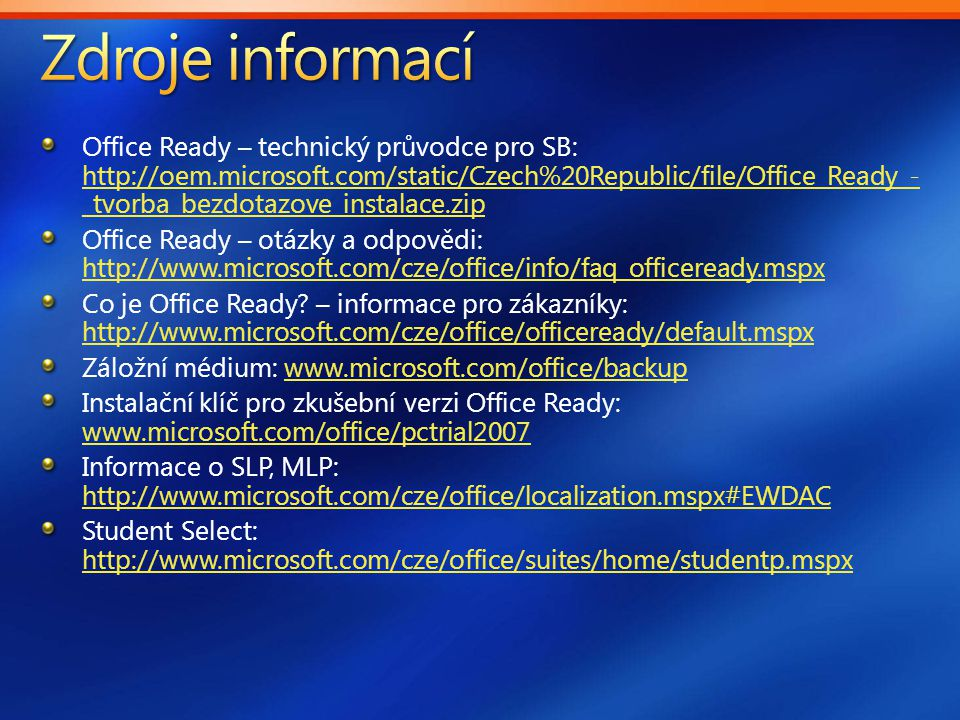 Office Ready – technický průvodce pro SB: http://oem.microsoft.com/static/Czech%20Republic/file/Office_Ready_- _tvorba_bezdotazove_instalace.zip http://oem.microsoft.com/static/Czech%20Republic/file/Office_Ready_- _tvorba_bezdotazove_instalace.zip Office Ready – otázky a odpovědi: http://www.microsoft.com/cze/office/info/faq_officeready.mspx http://www.microsoft.com/cze/office/info/faq_officeready.mspx Co je Office Ready.