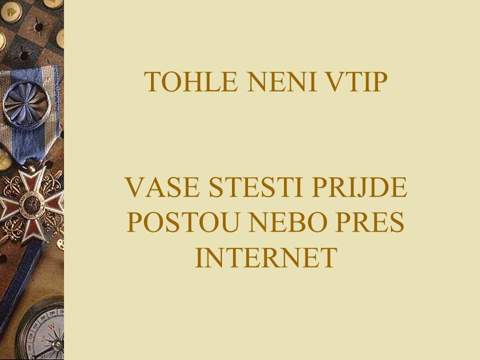 TOHLE NENI VTIP VASE STESTI PRIJDE POSTOU NEBO PRES INTERNET