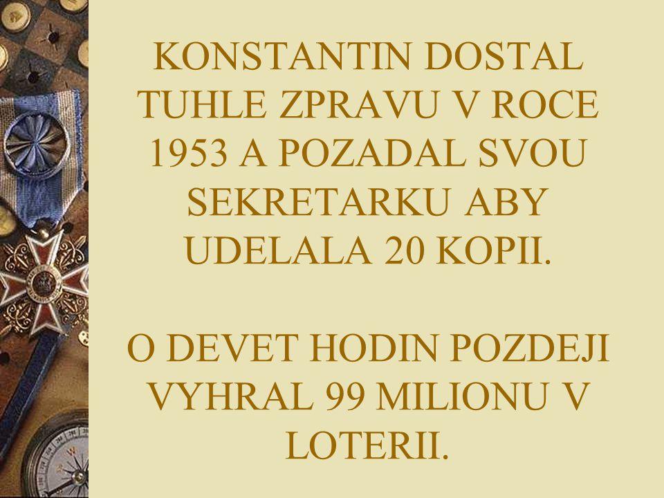 KONSTANTIN DOSTAL TUHLE ZPRAVU V ROCE 1953 A POZADAL SVOU SEKRETARKU ABY UDELALA 20 KOPII. O DEVET HODIN POZDEJI VYHRAL 99 MILIONU V LOTERII.