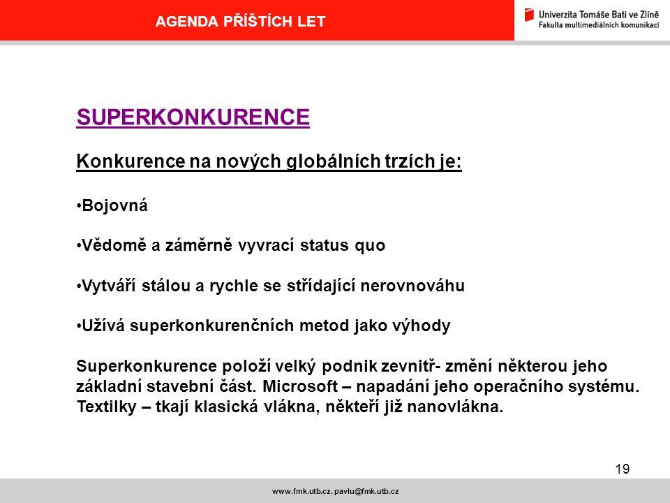19 www.fmk.utb.cz, pavlu@fmk.utb.cz AGENDA PŘÍŠTÍCH LET SUPERKONKURENCE Konkurence na nových globálních trzích je: Bojovná Vědomě a záměrně vyvrací status quo Vytváří stálou a rychle se střídající nerovnováhu Užívá superkonkurenčních metod jako výhody Superkonkurence položí velký podnik zevnitř- změní některou jeho základní stavební část.