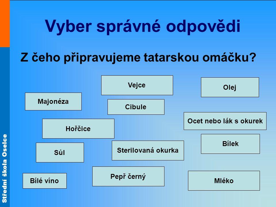 Střední škola Oselce Vyber správné odpovědi Z čeho připravujeme tatarskou omáčku? Bílek Cibule Majonéza Bílé víno Ocet nebo lák s okurek Sůl Mléko Vej