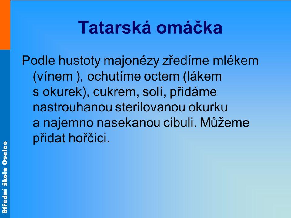Střední škola Oselce Tatarská omáčka Podle hustoty majonézy zředíme mlékem (vínem ), ochutíme octem (lákem s okurek), cukrem, solí, přidáme nastrouhan