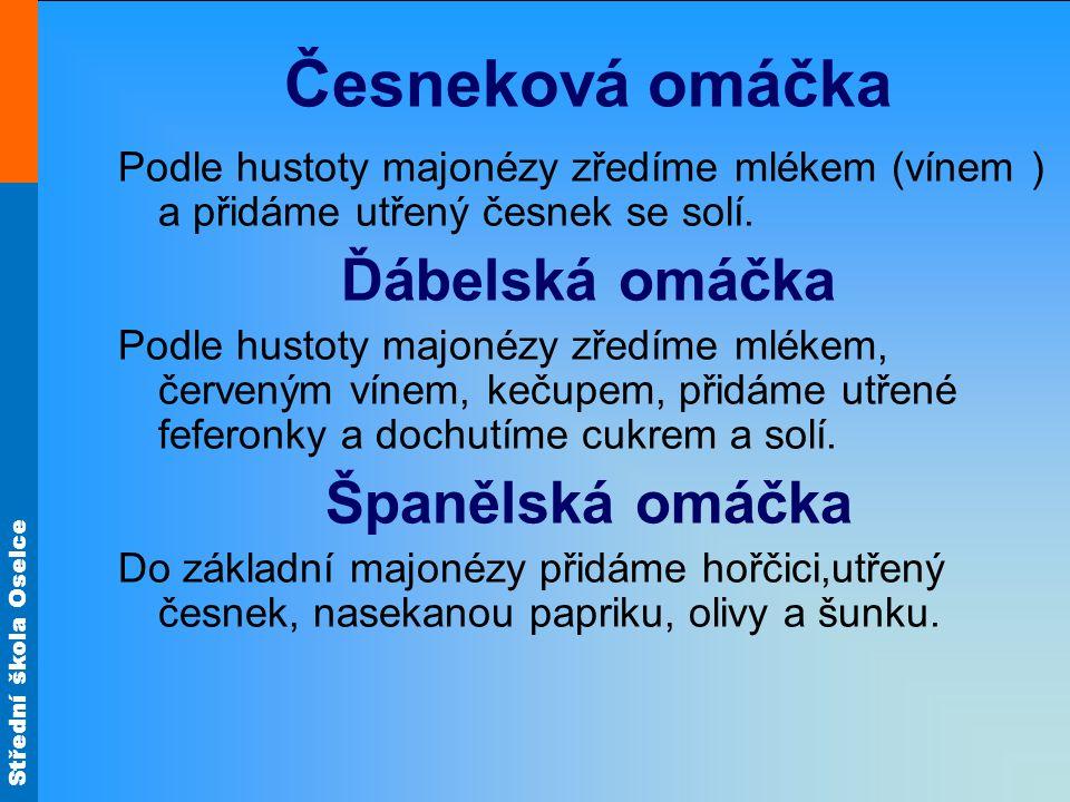 Střední škola Oselce Česneková omáčka Podle hustoty majonézy zředíme mlékem (vínem ) a přidáme utřený česnek se solí. Ďábelská omáčka Podle hustoty ma