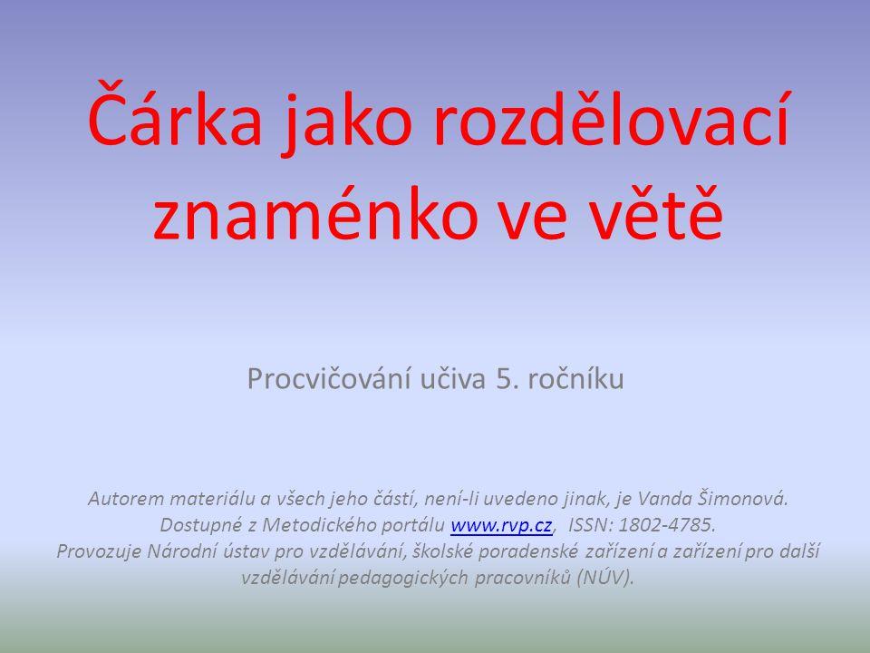 Čárka jako rozdělovací znaménko ve větě Procvičování učiva 5. ročníku Autorem materiálu a všech jeho částí, není-li uvedeno jinak, je Vanda Šimonová.