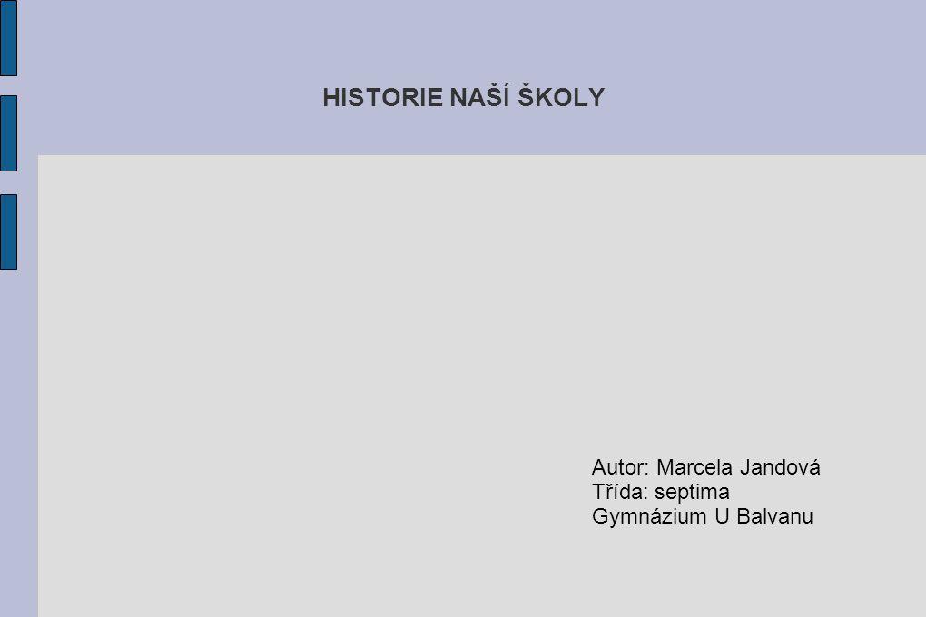 HISTORIE NAŠÍ ŠKOLY Autor: Marcela Jandová Třída: septima Gymnázium U Balvanu