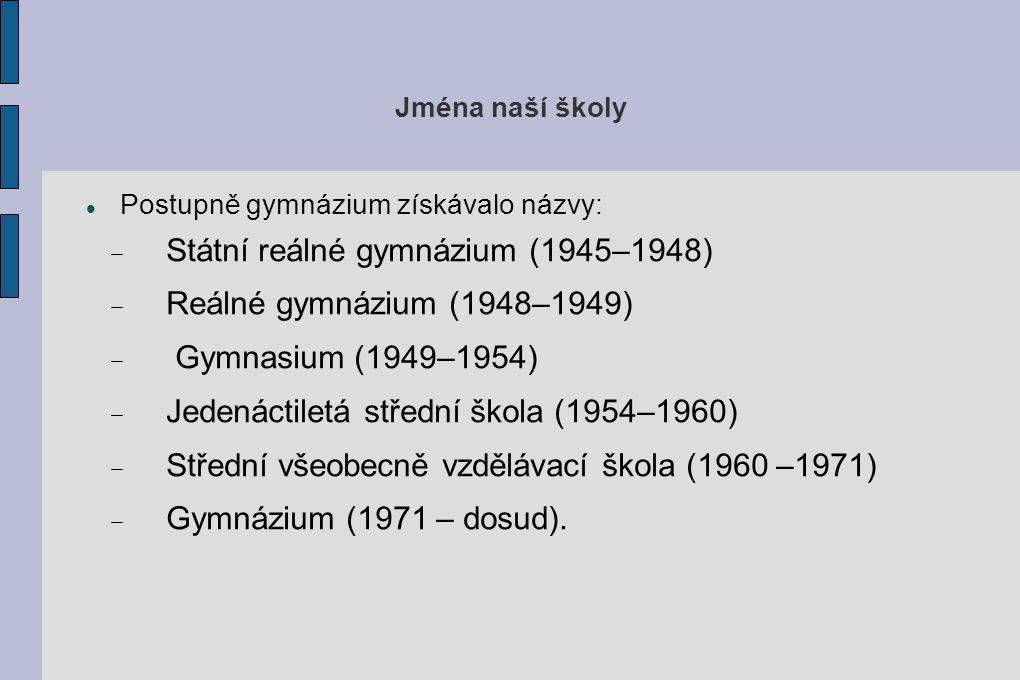 Jména naší školy Postupně gymnázium získávalo názvy:  Státní reálné gymnázium (1945–1948)  Reálné gymnázium (1948–1949)  Gymnasium (1949–1954)  Je