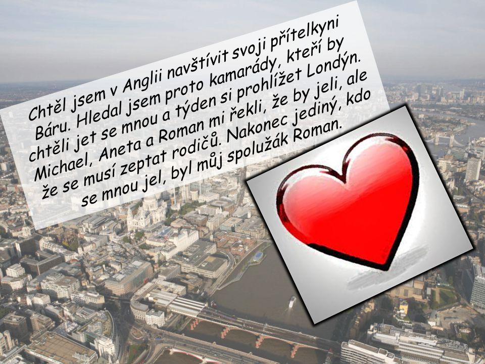 Chtěl jsem v Anglii navštívit svoji přítelkyni Báru. Hledal jsem proto kamarády, kteří by chtěli jet se mnou a týden si prohlížet Londýn. Michael, Ane