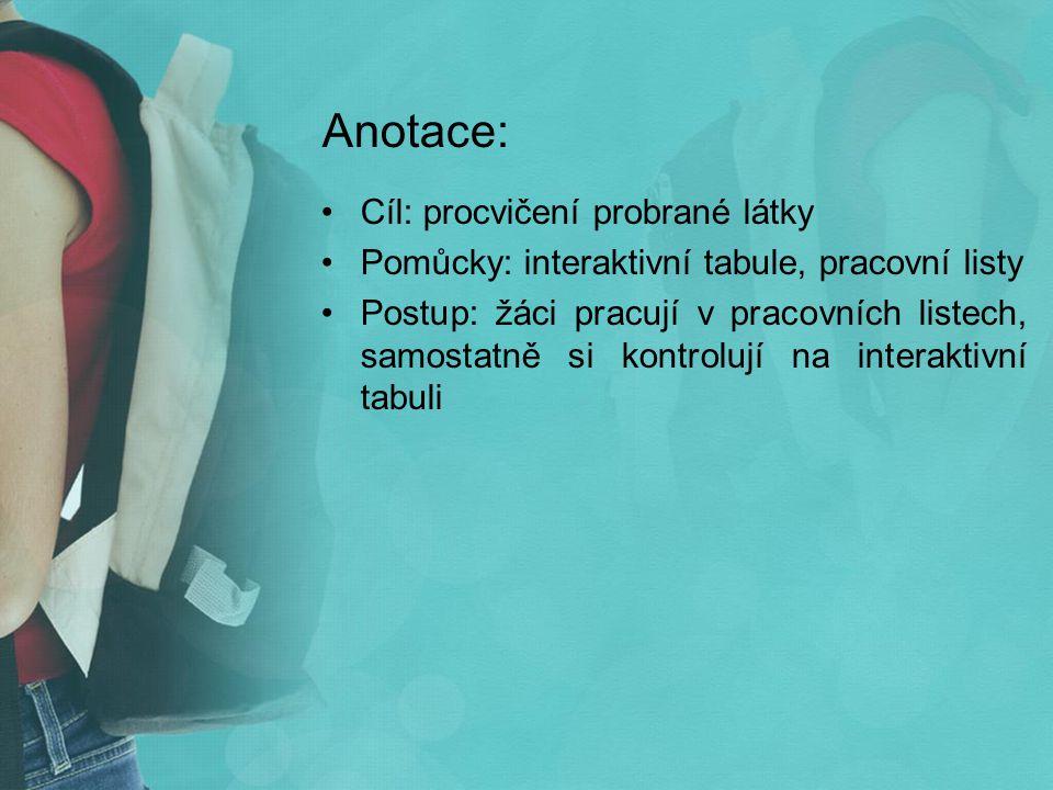 Anotace: Cíl: procvičení probrané látky Pomůcky: interaktivní tabule, pracovní listy Postup: žáci pracují v pracovních listech, samostatně si kontrolují na interaktivní tabuli