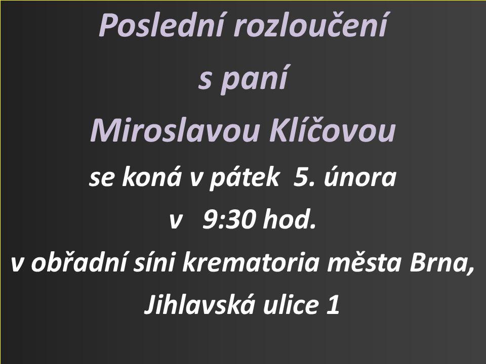 Poslední rozloučení s paní Miroslavou Klíčovou se koná v pátek 5. února v 9:30 hod. v obřadní síni krematoria města Brna, Jihlavská ulice 1
