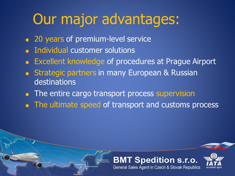 Our major advantages: 20 years of premium-level service Individual customer solutions Excellent knowledge of procedures at Prague Airport Strategic partners in many European & Russian destinations The entire cargo transport process supervision The ultimate speed of transport and customs process