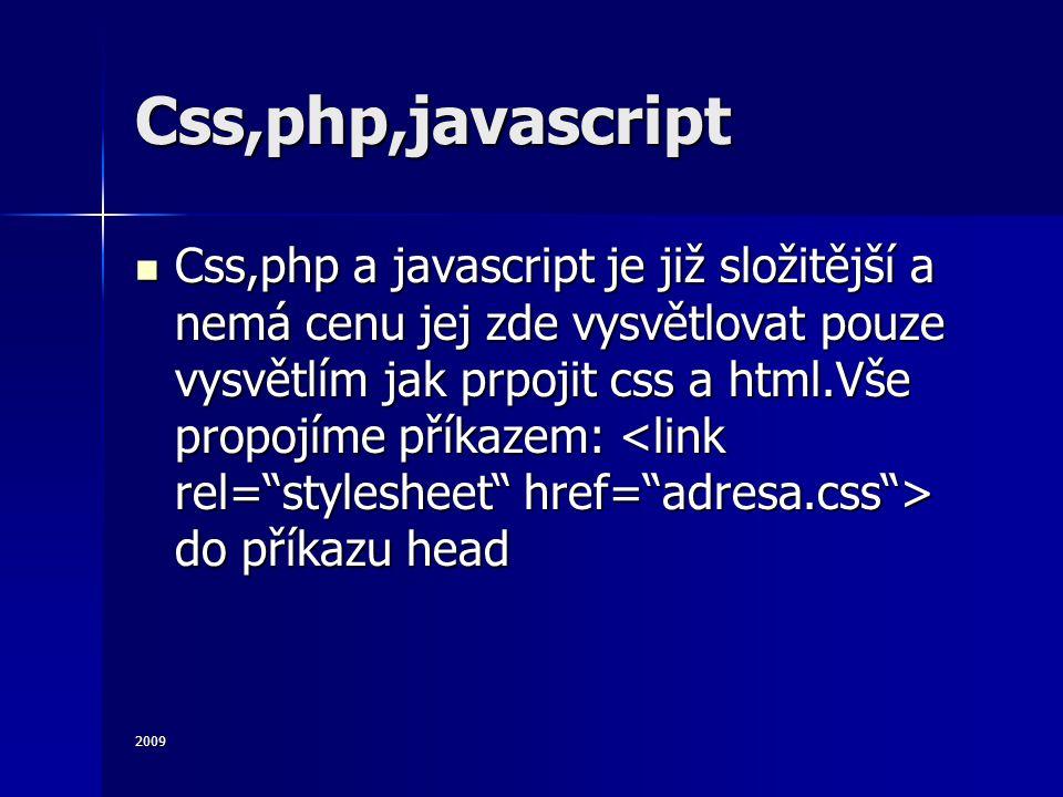 2009 Css,php,javascript Css,php a javascript je již složitější a nemá cenu jej zde vysvětlovat pouze vysvětlím jak prpojit css a html.Vše propojíme příkazem: do příkazu head Css,php a javascript je již složitější a nemá cenu jej zde vysvětlovat pouze vysvětlím jak prpojit css a html.Vše propojíme příkazem: do příkazu head