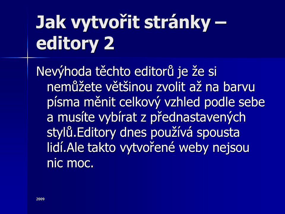 2009 Jak vytvořit stránky – editory 2 Nevýhoda těchto editorů je že si nemůžete většinou zvolit až na barvu písma měnit celkový vzhled podle sebe a musíte vybírat z přednastavených stylů.Editory dnes používá spousta lidí.Ale takto vytvořené weby nejsou nic moc.