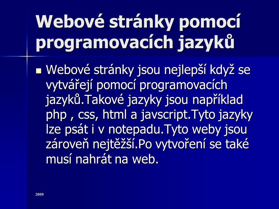 2009 Webové stránky pomocí programovacích jazyků Webové stránky jsou nejlepší když se vytvářejí pomocí programovacích jazyků.Takové jazyky jsou například php, css, html a javscript.Tyto jazyky lze psát i v notepadu.Tyto weby jsou zároveň nejtěžší.Po vytvoření se také musí nahrát na web.
