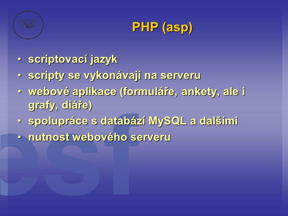 PHP (asp) scriptovací jazykscriptovací jazyk scripty se vykonávají na serveruscripty se vykonávají na serveru webové aplikace (formuláře, ankety, ale i grafy, diáře)webové aplikace (formuláře, ankety, ale i grafy, diáře) spolupráce s databází MySQL a dalšímispolupráce s databází MySQL a dalšími nutnost webového serverunutnost webového serveru