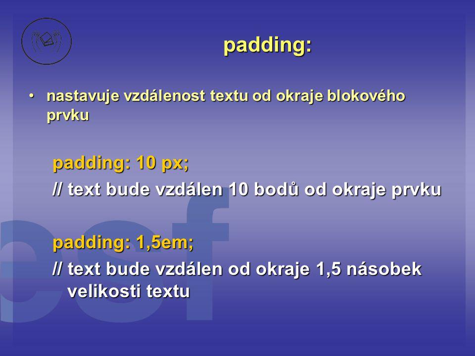 padding: nastavuje vzdálenost textu od okraje blokového prvkunastavuje vzdálenost textu od okraje blokového prvku padding: 10 px; // text bude vzdálen 10 bodů od okraje prvku padding: 1,5em; // text bude vzdálen od okraje 1,5 násobek velikosti textu
