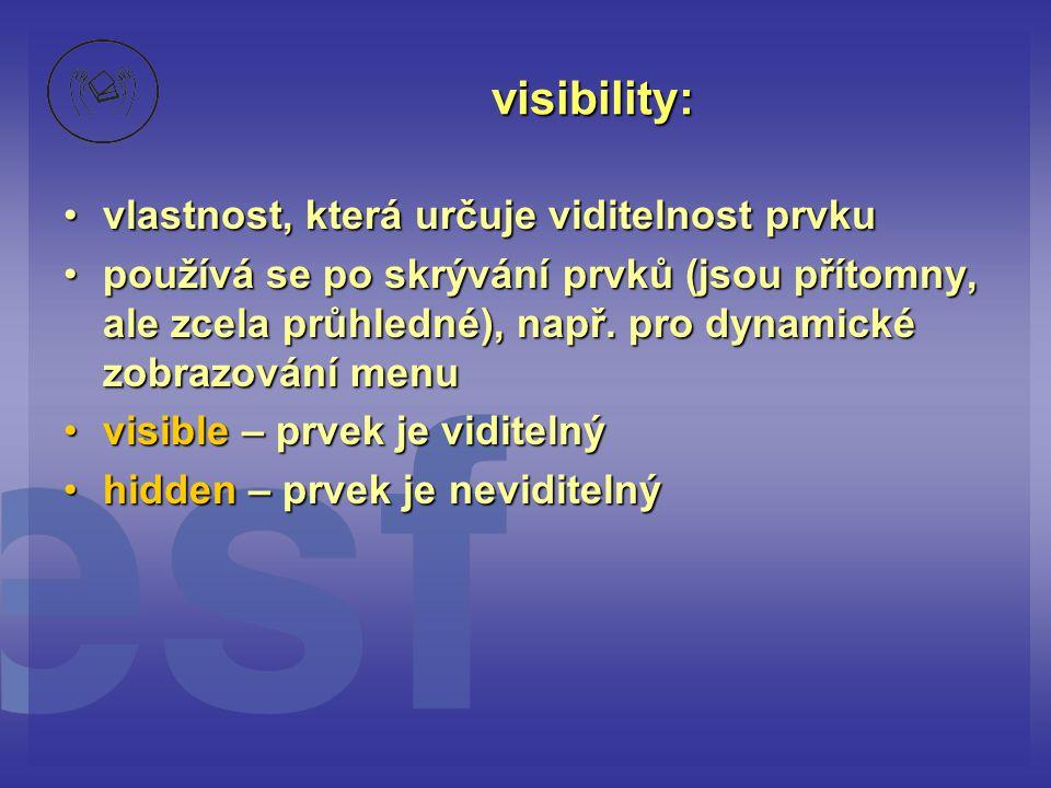 visibility: vlastnost, která určuje viditelnost prvkuvlastnost, která určuje viditelnost prvku používá se po skrývání prvků (jsou přítomny, ale zcela průhledné), např.
