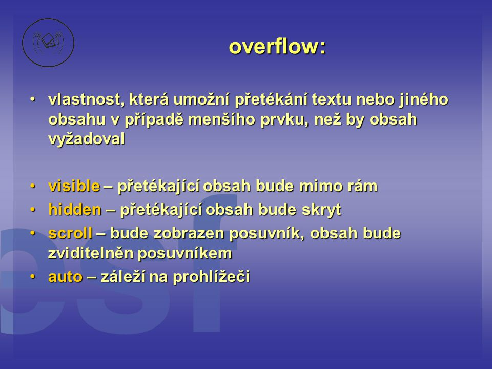 overflow: vlastnost, která umožní přetékání textu nebo jiného obsahu v případě menšího prvku, než by obsah vyžadovalvlastnost, která umožní přetékání